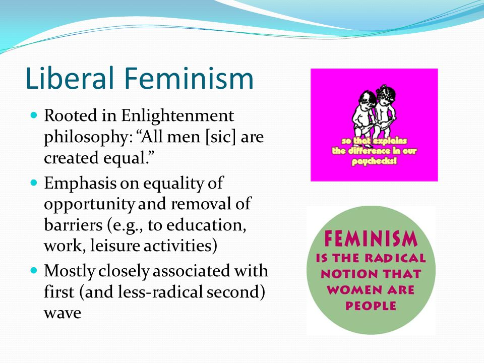 Liberal Feminism Rooted in Enlightenment philosophy: All men [sic] are created equal.